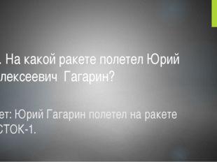 Ответ: Юрий Гагарин полетел на ракете ВОСТОК-1. 2. На какой ракете полетел Юр