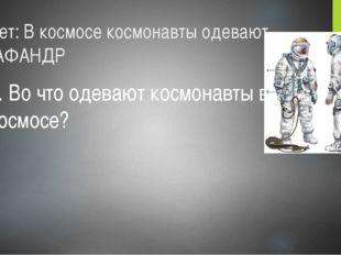 Ответ: В космосе космонавты одевают СКАФАНДР 3. Во что одевают космонавты в к