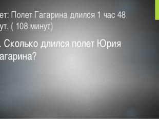 Ответ: Полет Гагарина длился 1 час 48 минут. ( 108 минут) 4. Сколько длился п