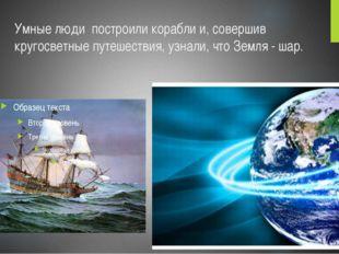 Умные люди построили корабли и, совершив кругосветные путешествия, узнали, чт