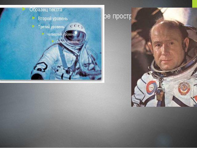 А впервые вышел в открытое космическое пространство известный космонавт - Але...