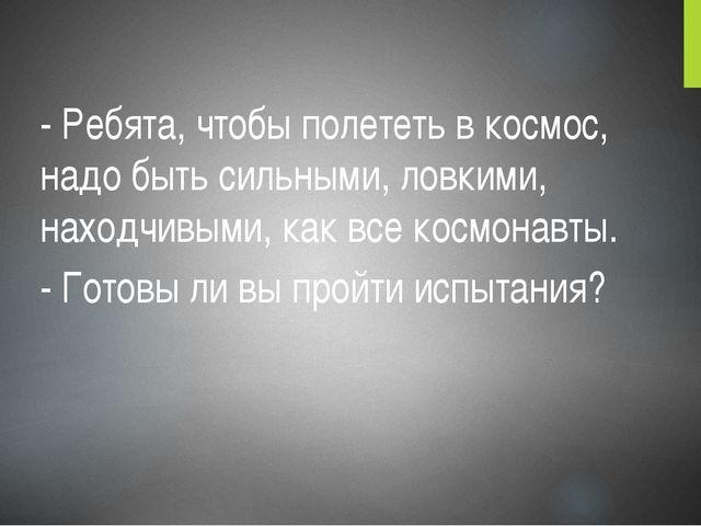 - Ребята, чтобы полететь в космос, надо быть сильными, ловкими, находчивыми,...