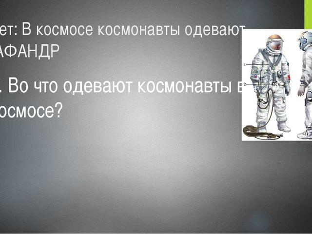 Ответ: В космосе космонавты одевают СКАФАНДР 3. Во что одевают космонавты в к...