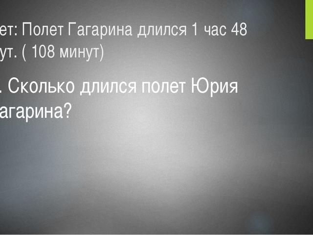Ответ: Полет Гагарина длился 1 час 48 минут. ( 108 минут) 4. Сколько длился п...