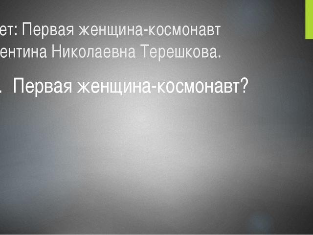 Ответ: Первая женщина-космонавт Валентина Николаевна Терешкова. 5. Первая жен...