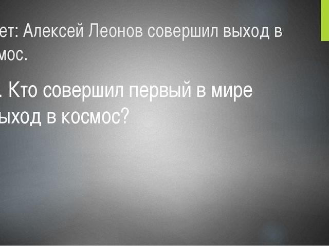 Ответ: Алексей Леонов совершил выход в космос. 6. Кто совершил первый в мире...