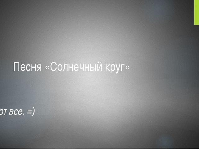 Песня «Солнечный круг» Поют все. =)