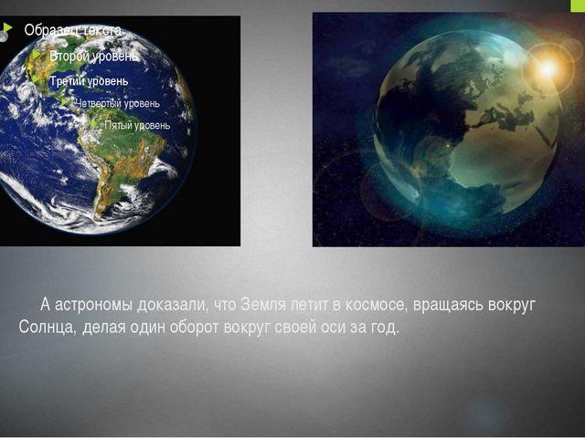 А астрономы доказали, что Земля летит в космосе, вращаясь вокруг Солнца, дел...