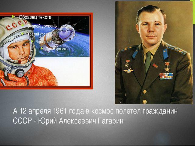 А 12 апреля 1961 года в космос полетел гражданин СССР - Юрий Алексеевич Гагарин