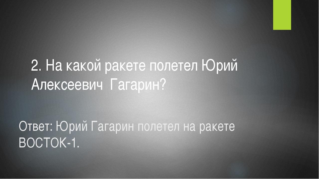 Ответ: Юрий Гагарин полетел на ракете ВОСТОК-1. 2. На какой ракете полетел Юр...