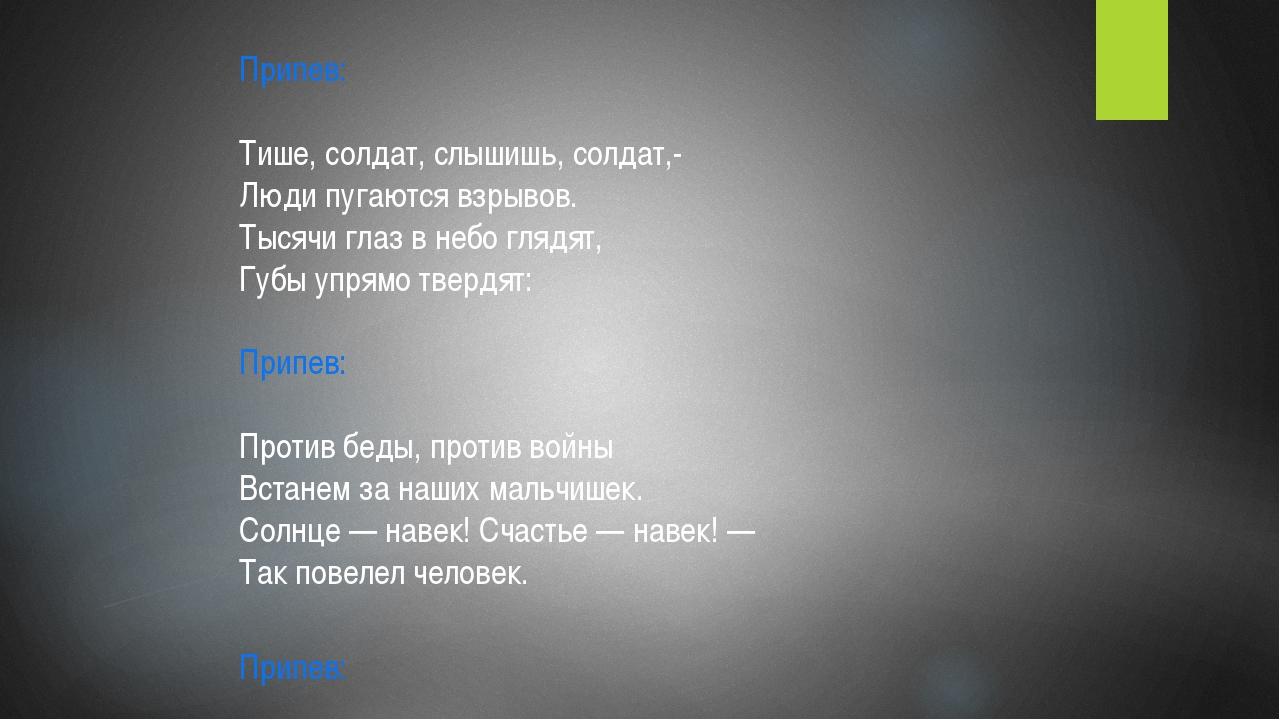 Припев: Тише, солдат, слышишь, солдат,- Люди пугаются взрывов. Тысячи глаз...
