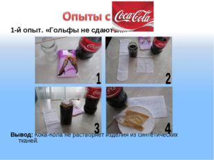1-й опыт. «Гольфы не сдаются!» Вывод: Кока-Кола не растворяет изделия из синт