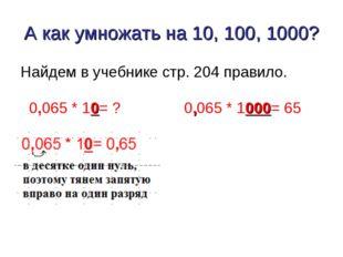 А как умножать на 10, 100, 1000? Найдем в учебнике стр. 204 правило. 0,065 *