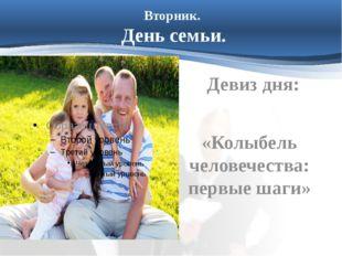 Вторник. День семьи. Девиз дня: «Колыбель человечества: первые шаги»