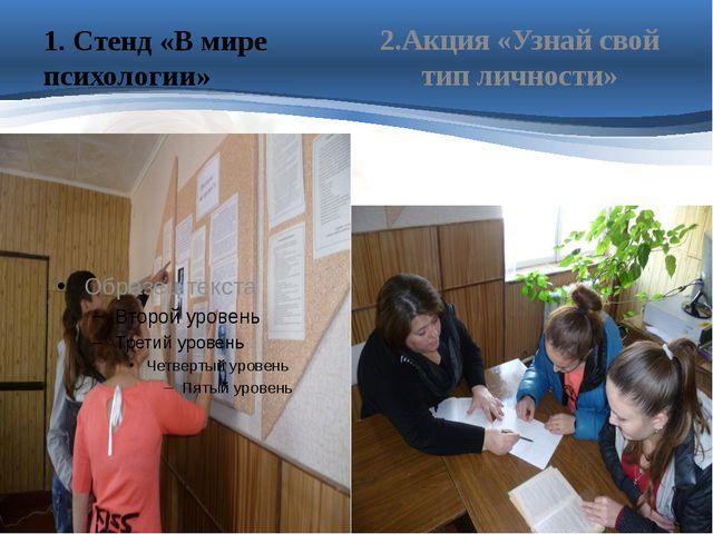 1. Стенд «В мире психологии» 2.Акция «Узнай свой тип личности» Цель:развитие...