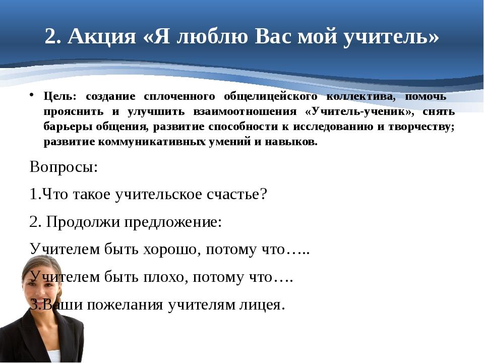 2. Акция «Я люблю Вас мой учитель» Цель: создание сплоченного общелицейского...
