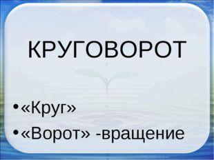 КРУГОВОРОТ «Круг» «Ворот» -вращение