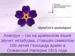 Анморук – так на армянском языке звучит незабудка, ставшая символом 100-летия