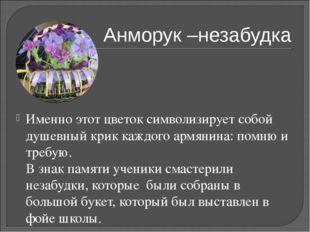 Анморук –незабудка Именно этот цветок символизирует собой душевный крик каждо