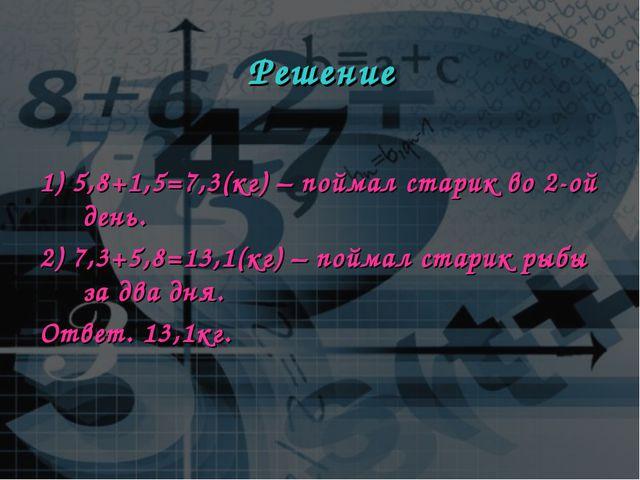 Решение 1) 5,8+1,5=7,3(кг) – поймал старик во 2-ой день. 2) 7,3+5,8=13,1(кг)...
