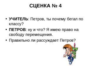 СЦЕНКА № 4 УЧИТЕЛЬ: Петров, ты почему бегал по классу? ПЕТРОВ: ну и что? Я им