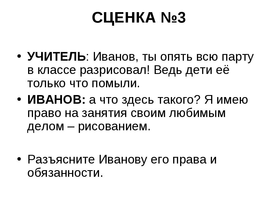 СЦЕНКА №3 УЧИТЕЛЬ: Иванов, ты опять всю парту в классе разрисовал! Ведь дети...