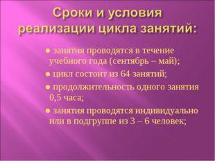 ● занятия проводятся в течение учебного года (сентябрь – май); ● цикл состоит