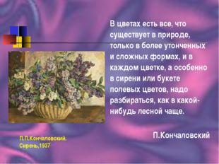 П.П.Кончаловский. Сирень,1937 В цветах есть все, что существует в природе, то