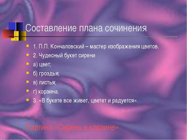 Составление плана сочинения 1. П.П. Кончаловский – мастер изображения цветов....