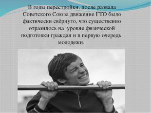 В годы перестройки, после развала Советского Союза движение ГТО было фактиче