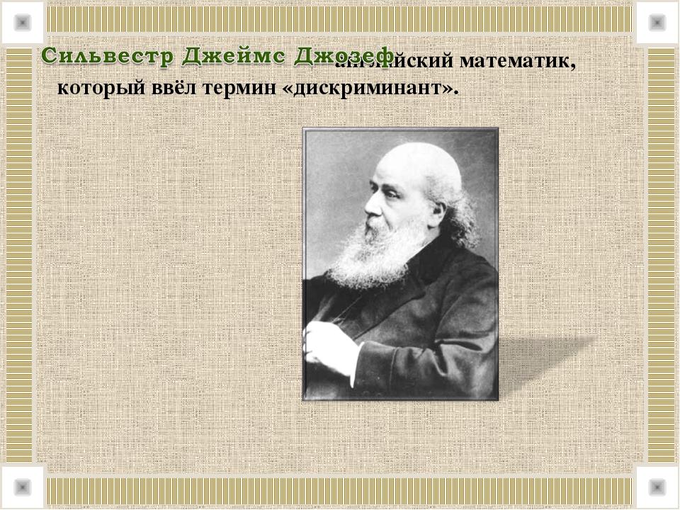 – английский математик, который ввёл термин «дискриминант».