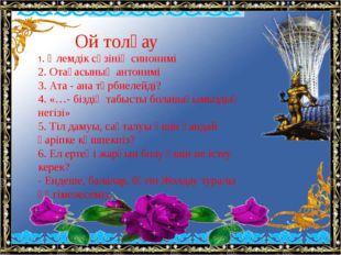 Ой толғау 1. Әлемдік сөзінің синонимі 2. Отағасының антонимі 3. Ата - ана тә