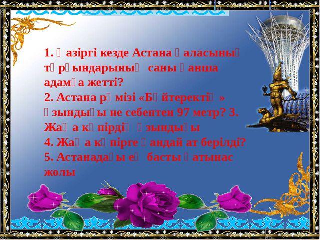1. Қазіргі кезде Астана қаласының тұрғындарының саны қанша адамға жетті? 2....