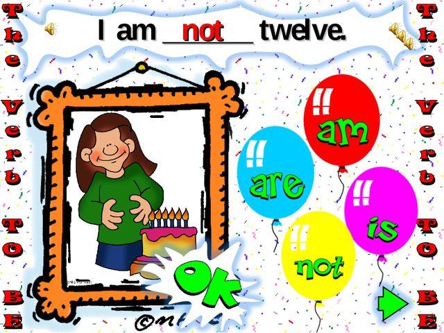 I am ______ twelve. not
