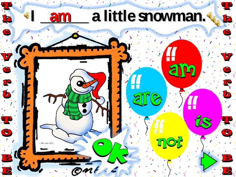 I ______ a little snowman. am