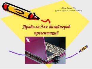 Правила для дизайнеров презентаций Автор: Руденко Т.А. Учитель школы 21 г.Рос