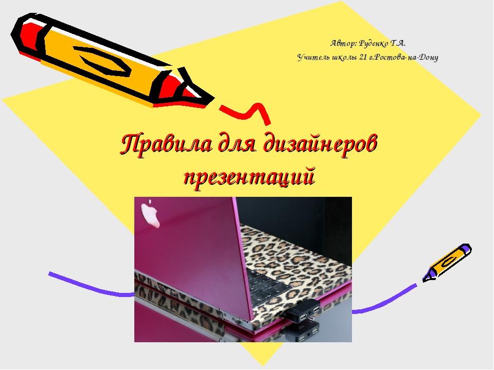 Правила для дизайнеров презентаций Автор: Руденко Т.А. Учитель школы 21 г.Рос...