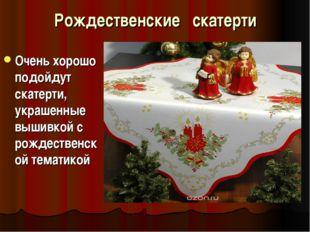 Рождественские скатерти Очень хорошо подойдут скатерти, украшенные вышивкой с