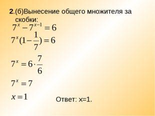 2.(б)Вынесение общего множителя за скобки: Ответ: х=1.