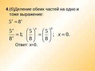 4.(б)Деление обеих частей на одно и тоже выражение: Ответ: х=0.