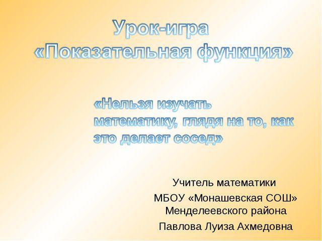Учитель математики МБОУ «Монашевская СОШ» Менделеевского района Павлова Луиза...