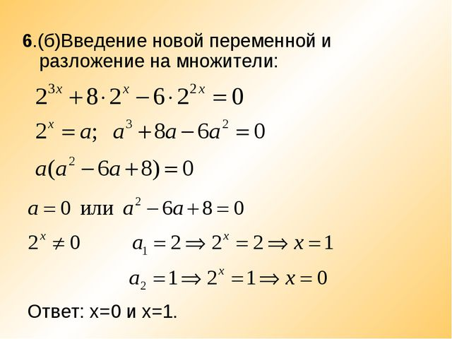 6.(б)Введение новой переменной и разложение на множители: Ответ: х=0 и х=1.