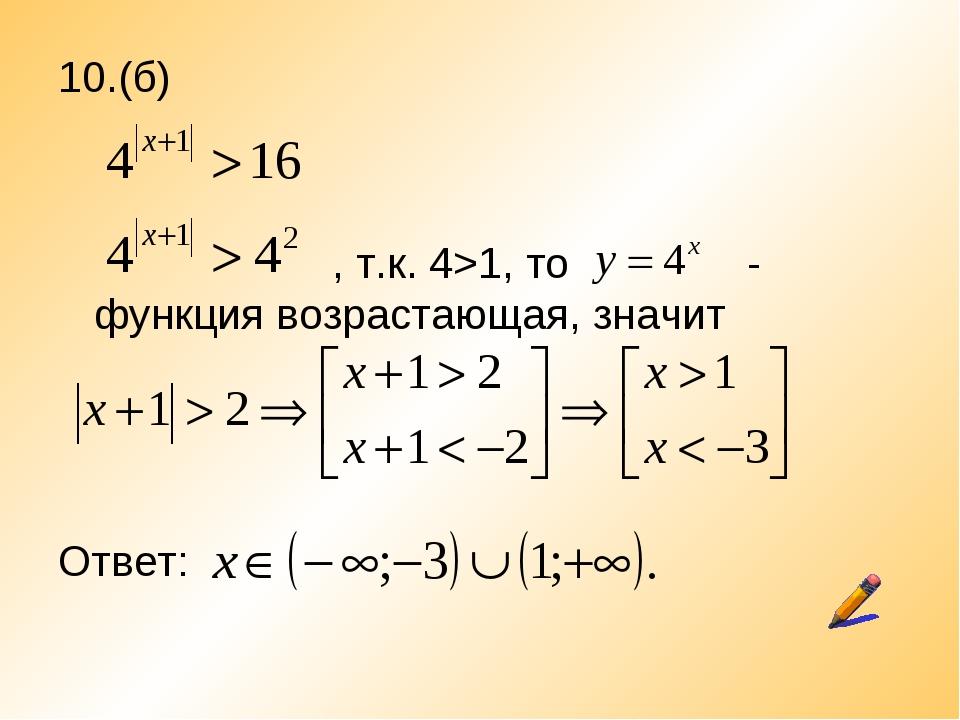 10.(б)  , т.к. 4>1, то - функция возрастающая, значит Ответ: