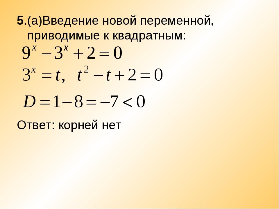 5.(а)Введение новой переменной, приводимые к квадратным: Ответ: корней нет