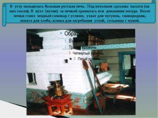 В углу находилась большая русская печь. Под потолком сделаны палати (на них