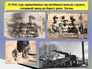 В 1941 году привезённые заключённые начали строить сахарный завод на берегу