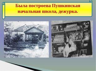 Была построена Пушкинская начальная школа, дежурка.