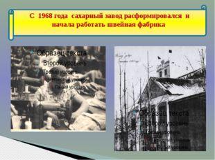 С 1968 года сахарный завод расформировался и начала работать швейная фабрика
