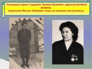 Руководила хором Сударкина Зинаида Ивановна- директор швейной фабрики. Перел