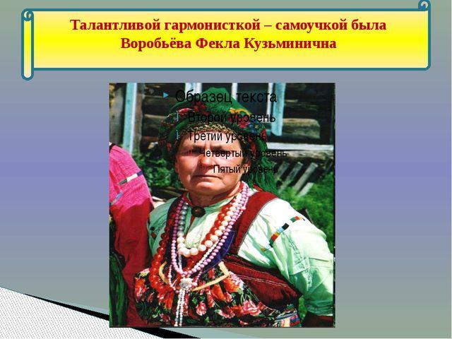 Талантливой гармонисткой – самоучкой была Воробьёва Фекла Кузьминична